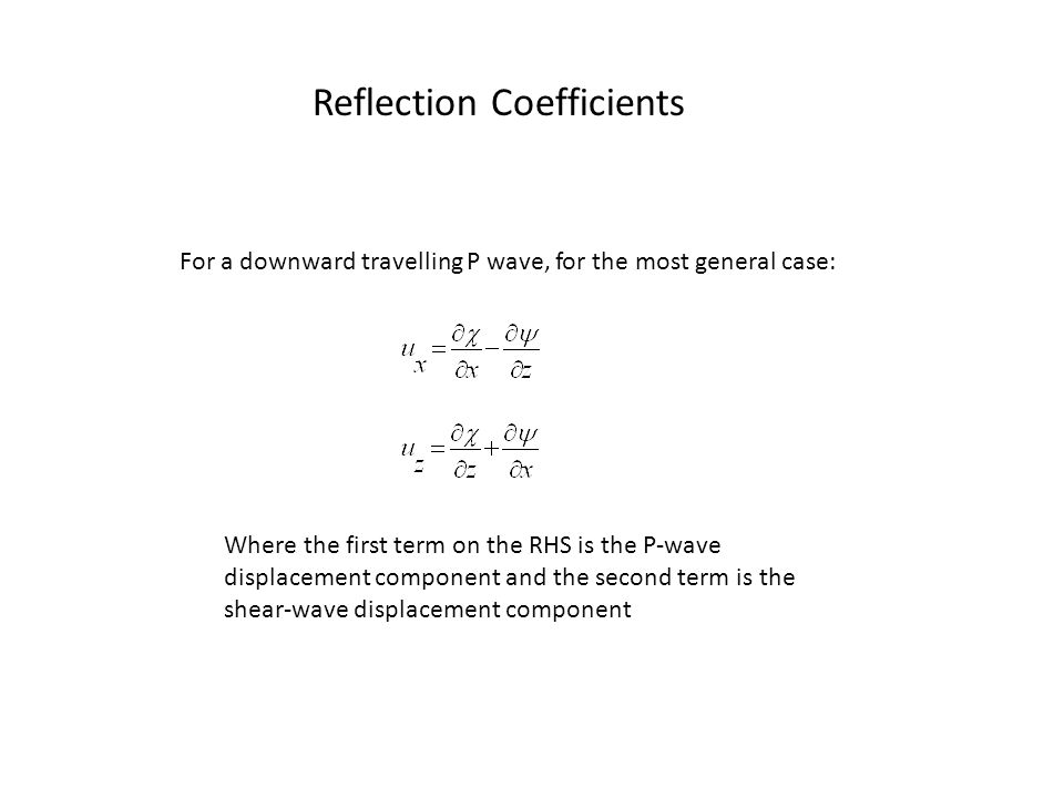 Reflection Coefficients For a downward travelling P wave, for the most general case: Where the first term on the RHS is the P-wave displacement component and the second term is the shear-wave displacement component