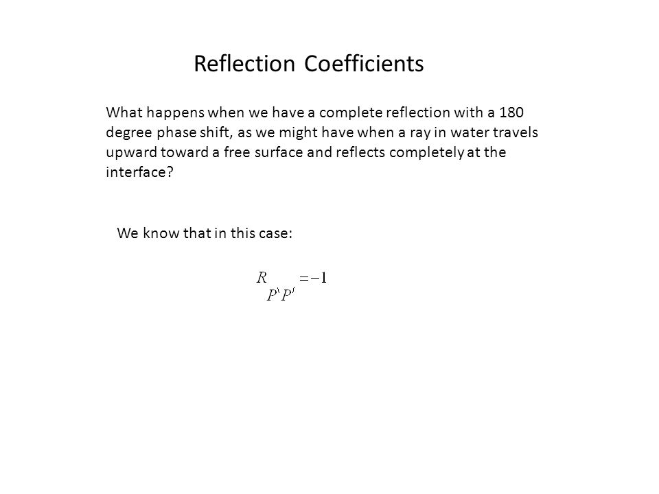 Reflection Coefficients What happens when we have a complete reflection with a 180 degree phase shift, as we might have when a ray in water travels upward toward a free surface and reflects completely at the interface.