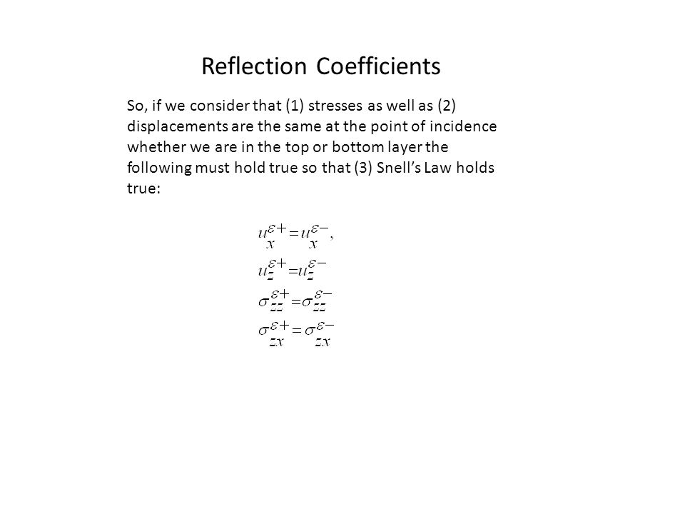 Reflection Coefficients So, if we consider that (1) stresses as well as (2) displacements are the same at the point of incidence whether we are in the top or bottom layer the following must hold true so that (3) Snell's Law holds true: