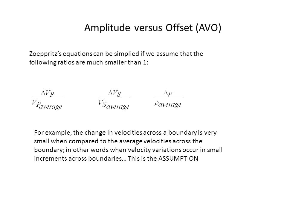 Amplitude versus Offset (AVO) Zoeppritz's equations can be simplied if we assume that the following ratios are much smaller than 1: For example, the change in velocities across a boundary is very small when compared to the average velocities across the boundary; in other words when velocity variations occur in small increments across boundaries… This is the ASSUMPTION
