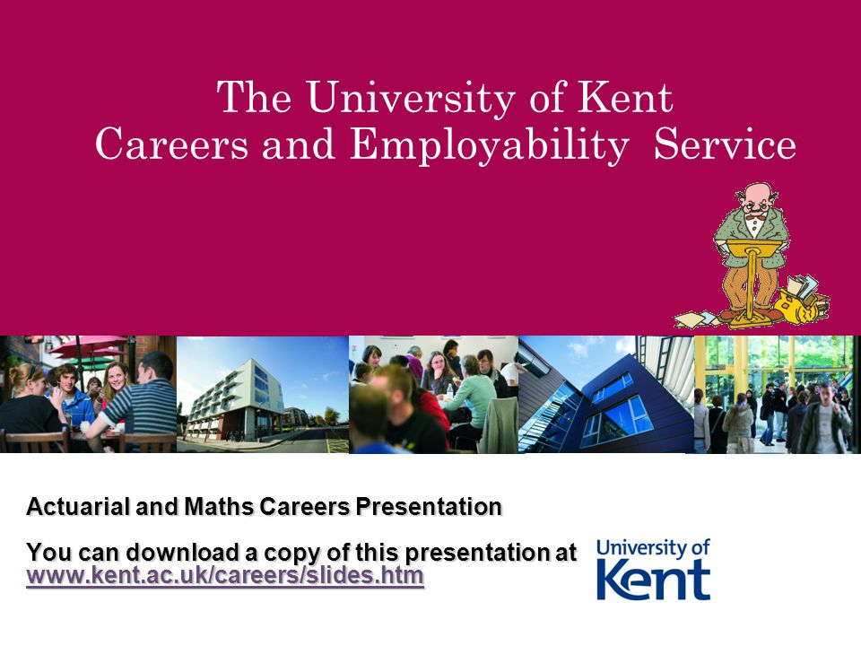 The University of Kent Careers and Employability Service Actuarial and Maths Careers Presentation You can download a copy of this presentation at www.kent.ac.uk/careers/slides.htm