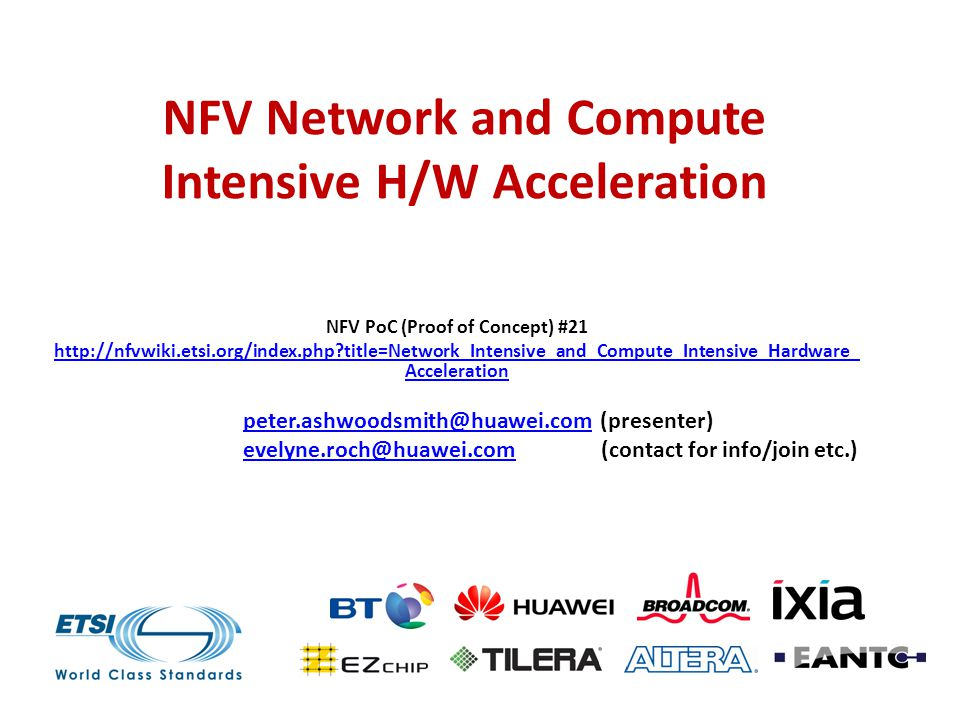 NFV Network and Compute Intensive H/W Acceleration NFV PoC (Proof of Concept) #21 http://nfvwiki.etsi.org/index.php title=Network_Intensive_and_Compute_Intensive_Hardware_ Acceleration peter.ashwoodsmith@huawei.competer.ashwoodsmith@huawei.com (presenter) evelyne.roch@huawei.comevelyne.roch@huawei.com (contact for info/join etc.)
