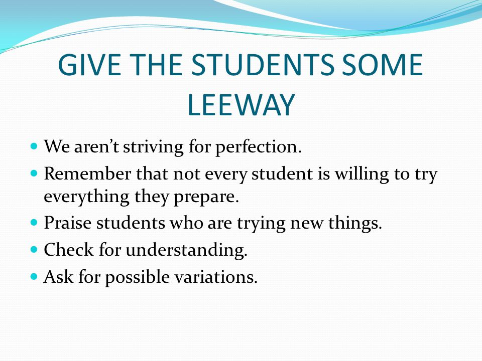 GIVE THE STUDENTS SOME LEEWAY We aren't striving for perfection. Remember that not every student is willing to try everything they prepare. Praise stu