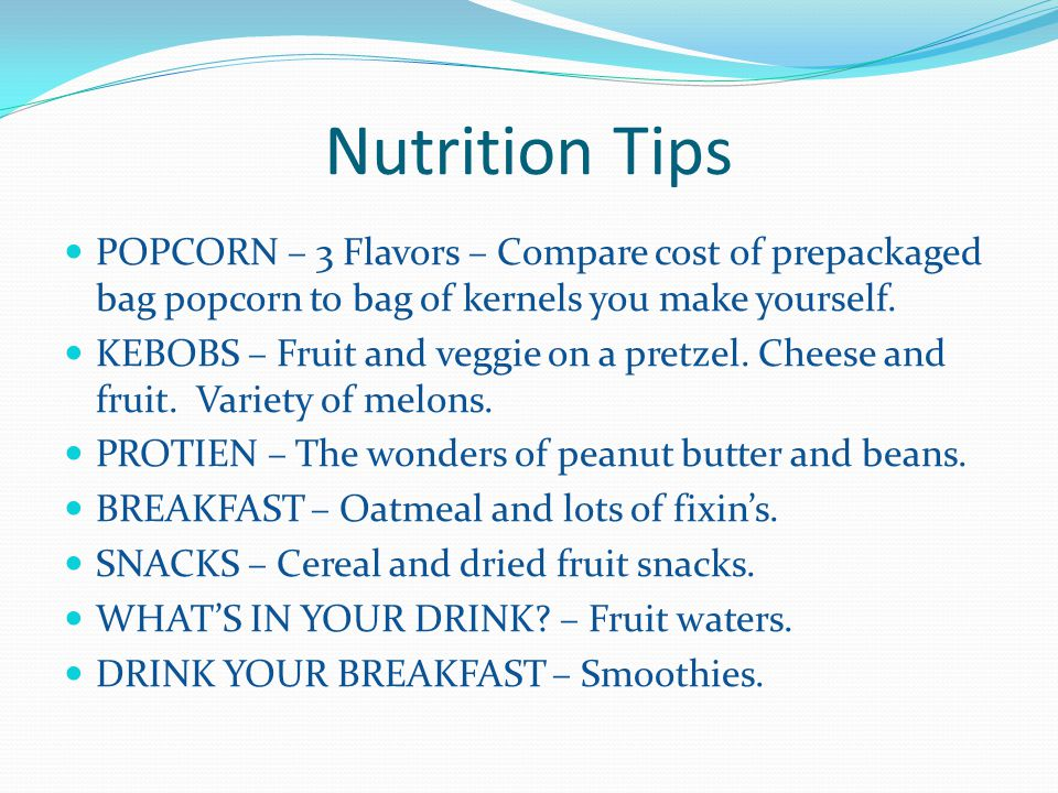 Nutrition Tips POPCORN – 3 Flavors – Compare cost of prepackaged bag popcorn to bag of kernels you make yourself. KEBOBS – Fruit and veggie on a pretz