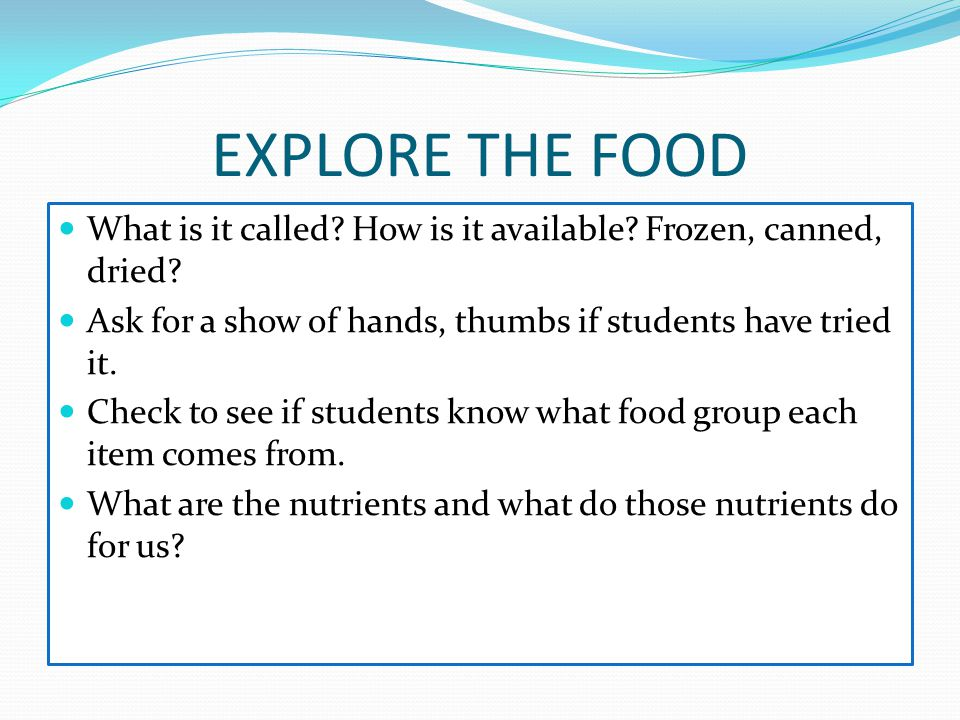 EXPLORE THE FOOD What is it called? How is it available? Frozen, canned, dried? Ask for a show of hands, thumbs if students have tried it. Check to se