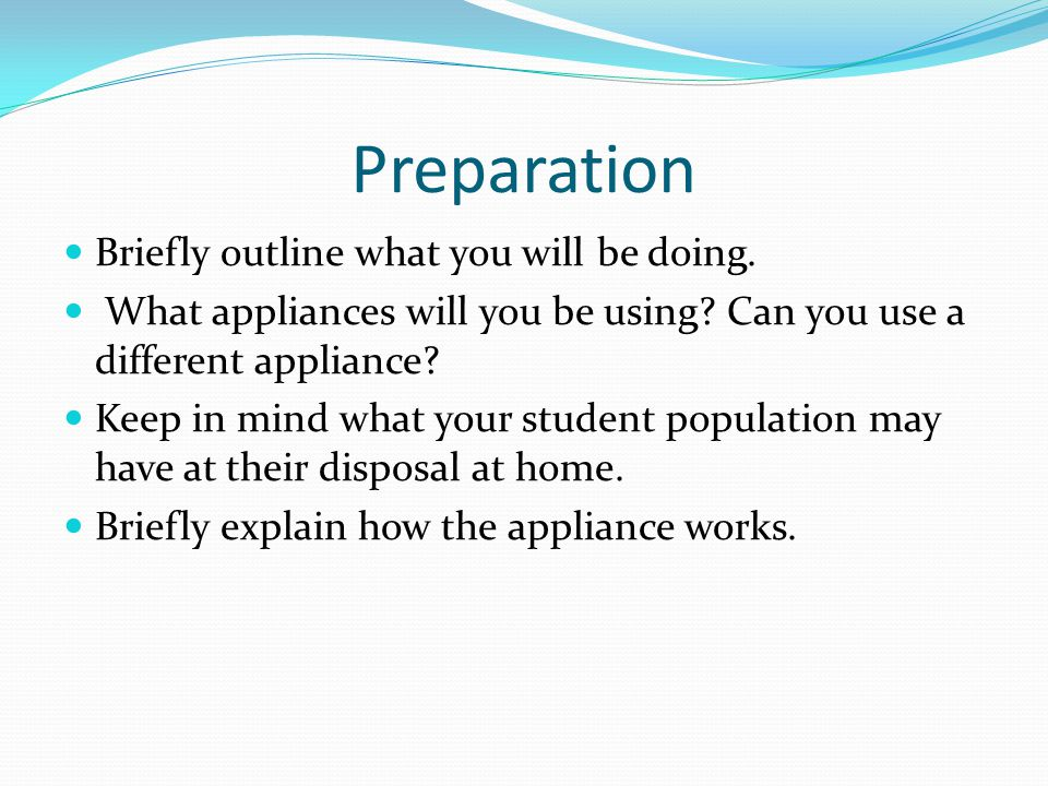 Preparation Briefly outline what you will be doing. What appliances will you be using? Can you use a different appliance? Keep in mind what your stude