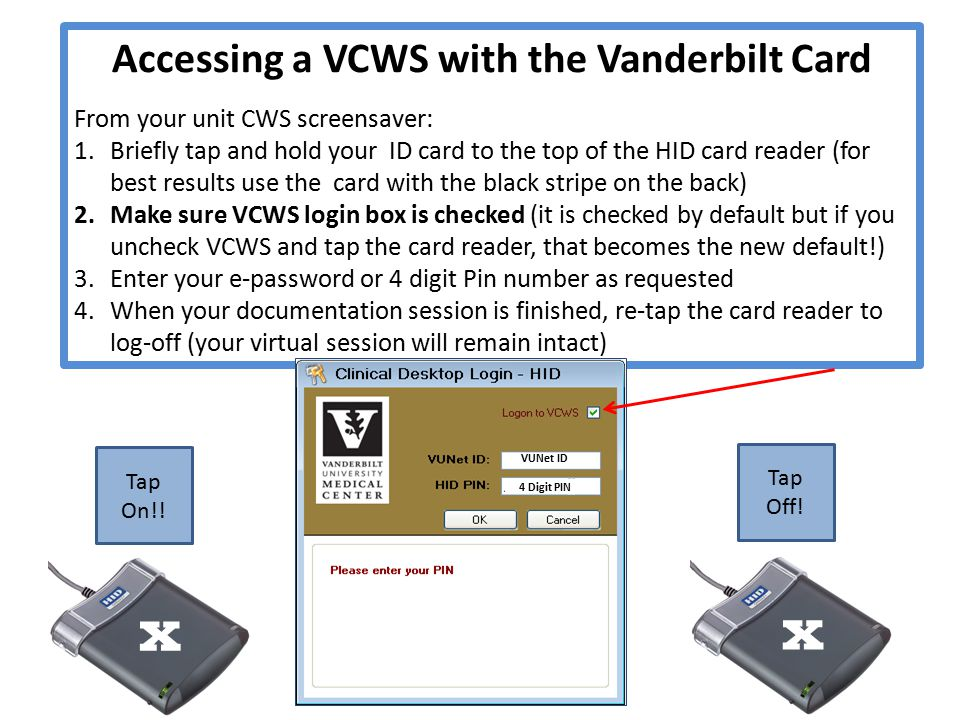 Accessing a VCWS with the Vanderbilt Card From your unit CWS screensaver: 1.Briefly tap and hold your ID card to the top of the HID card reader (for best results use the card with the black stripe on the back) 2.Make sure VCWS login box is checked (it is checked by default but if you uncheck VCWS and tap the card reader, that becomes the new default!) 3.Enter your e-password or 4 digit Pin number as requested 4.When your documentation session is finished, re-tap the card reader to log-off (your virtual session will remain intact) Tap Off.
