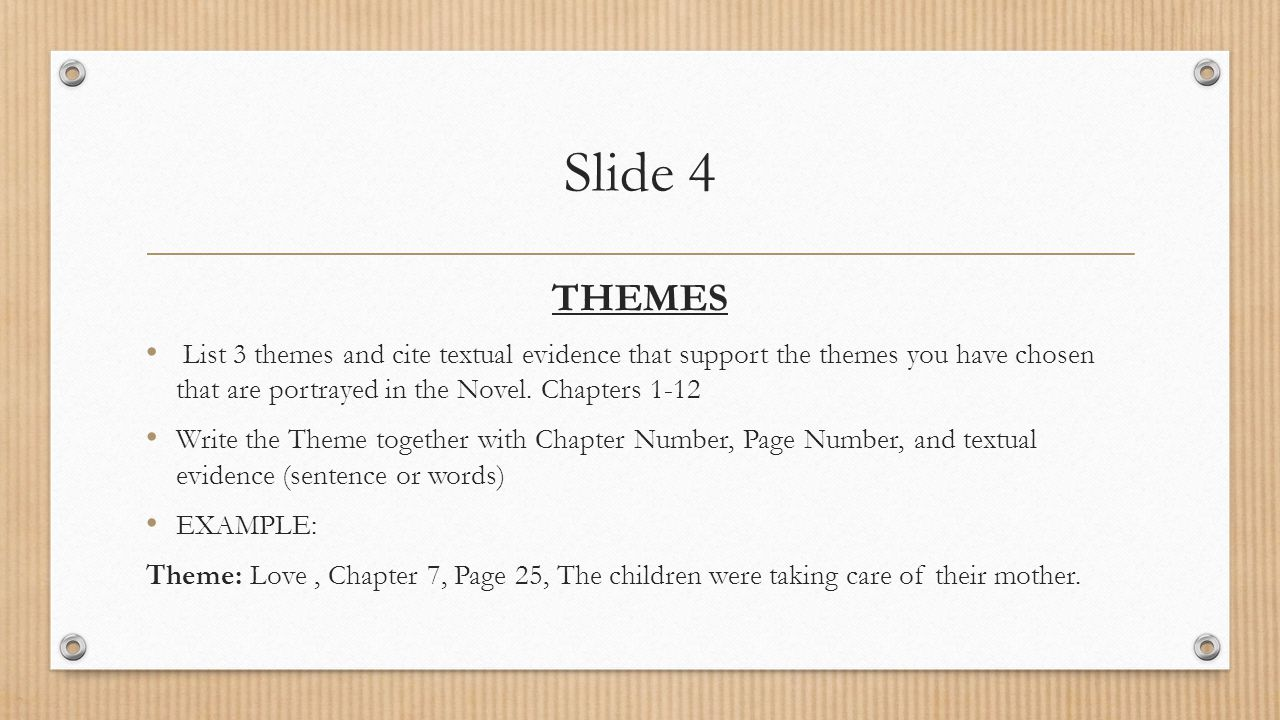 Slide 4 THEMES List 3 themes and cite textual evidence that support the themes you have chosen that are portrayed in the Novel. Chapters 1-12 Write th