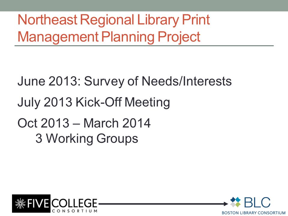 Northeast Regional Library Print Management Planning Project June 2013: Survey of Needs/Interests July 2013 Kick-Off Meeting Oct 2013 – March 2014 3 Working Groups