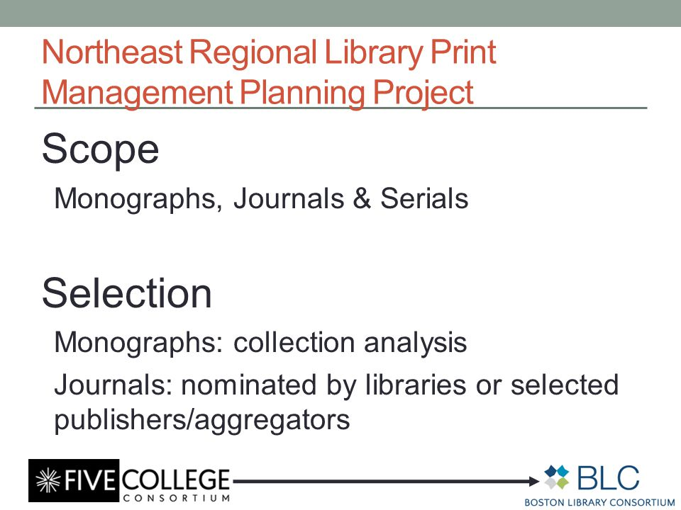 Northeast Regional Library Print Management Planning Project Scope Monographs, Journals & Serials Selection Monographs: collection analysis Journals: nominated by libraries or selected publishers/aggregators