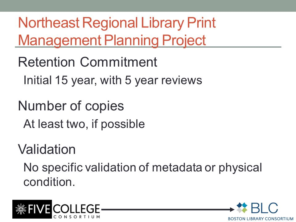 Northeast Regional Library Print Management Planning Project Retention Commitment Initial 15 year, with 5 year reviews Number of copies At least two, if possible Validation No specific validation of metadata or physical condition.