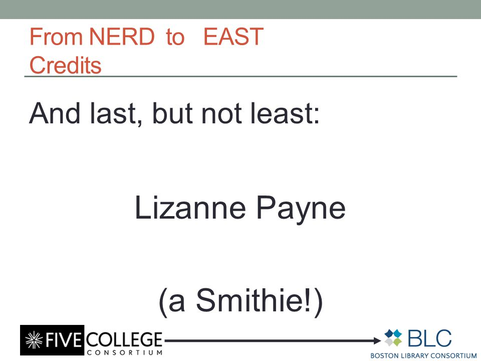 From NERD to EAST Credits And last, but not least: Lizanne Payne (a Smithie!)