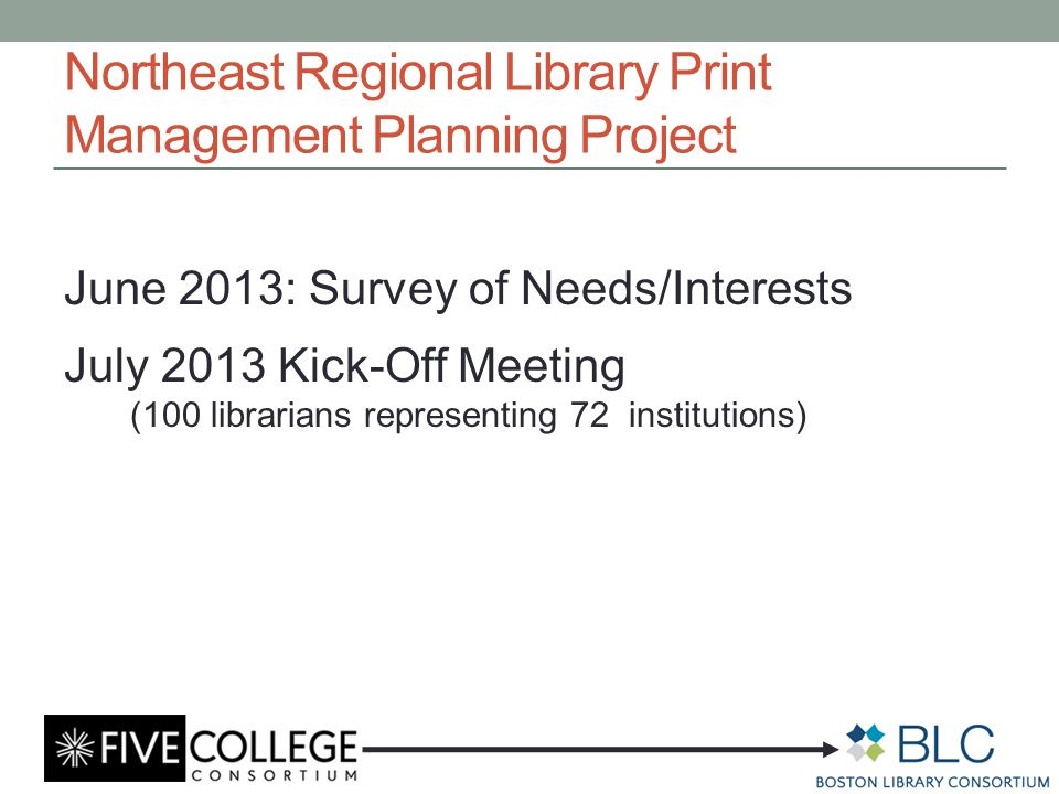 Northeast Regional Library Print Management Planning Project June 2013: Survey of Needs/Interests July 2013 Kick-Off Meeting (100 librarians representing 72 institutions)