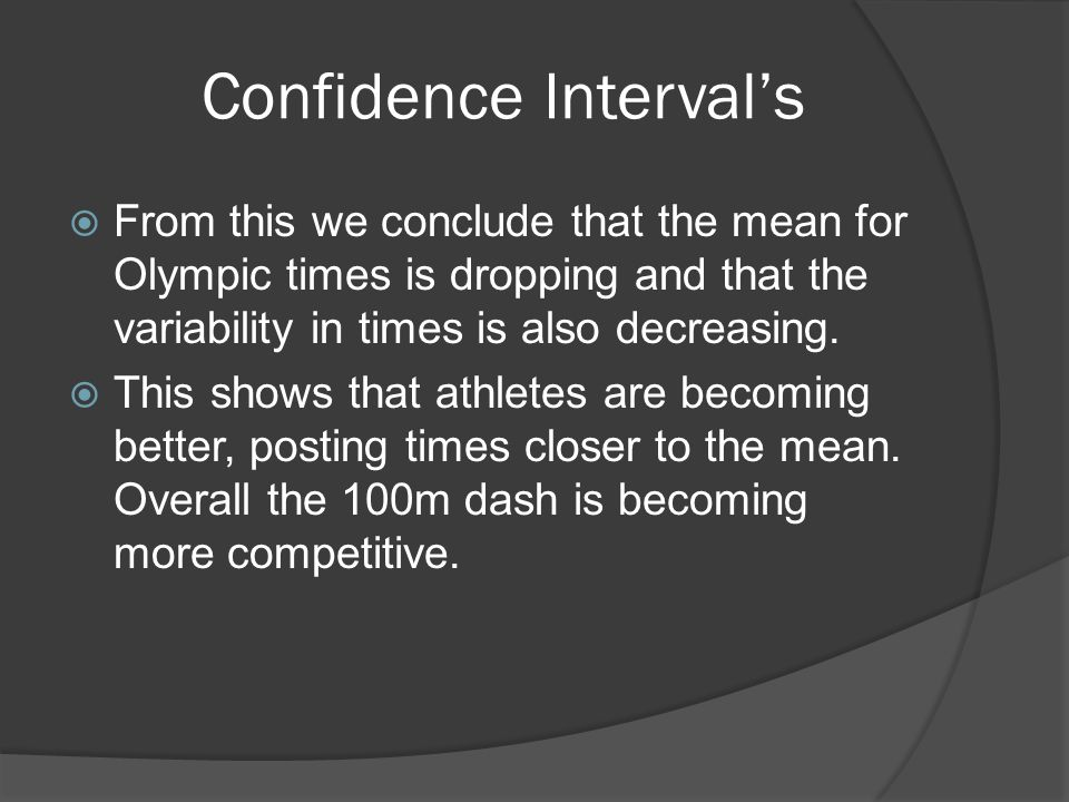 Confidence Interval's  From this we conclude that the mean for Olympic times is dropping and that the variability in times is also decreasing.