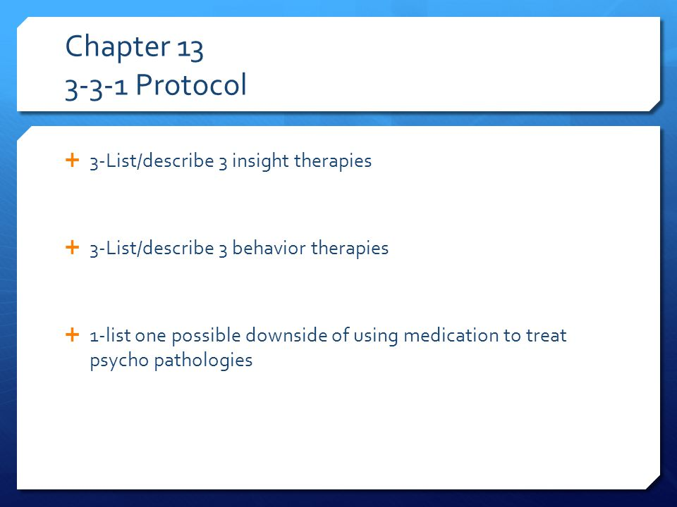 Chapter 13 3-3-1 Protocol  3-List/describe 3 insight therapies  3-List/describe 3 behavior therapies  1-list one possible downside of using medication to treat psycho pathologies