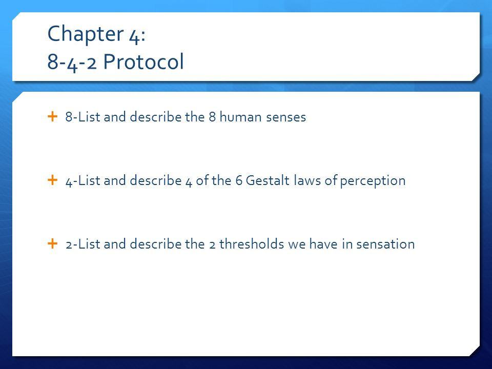 Chapter 4: 8-4-2 Protocol  8-List and describe the 8 human senses  4-List and describe 4 of the 6 Gestalt laws of perception  2-List and describe the 2 thresholds we have in sensation