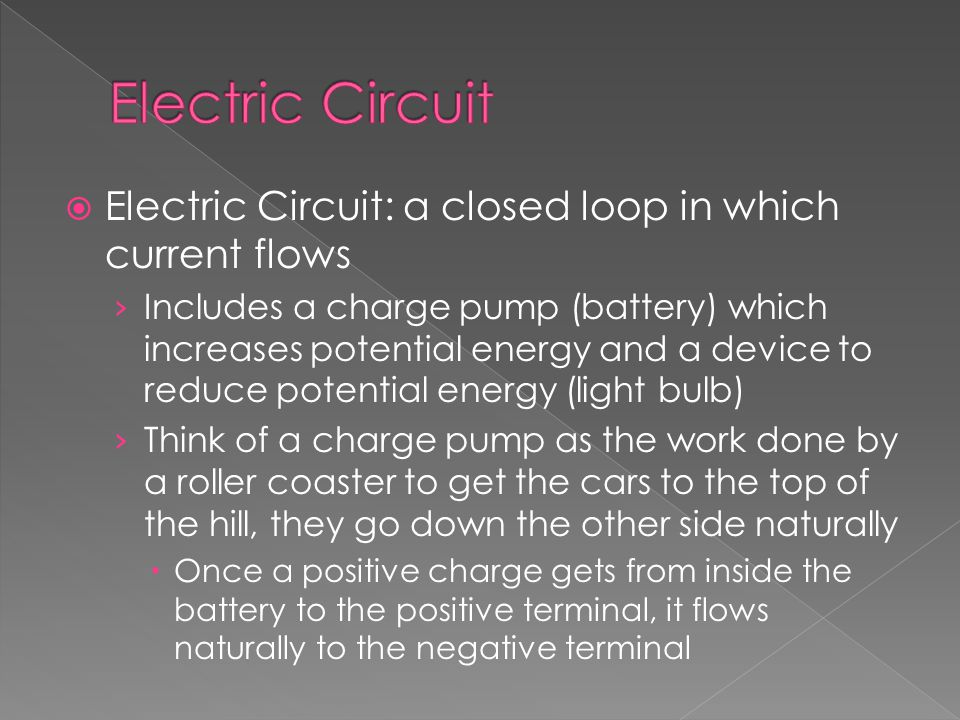  Electric Circuit: a closed loop in which current flows › Includes a charge pump (battery) which increases potential energy and a device to reduce potential energy (light bulb) › Think of a charge pump as the work done by a roller coaster to get the cars to the top of the hill, they go down the other side naturally  Once a positive charge gets from inside the battery to the positive terminal, it flows naturally to the negative terminal