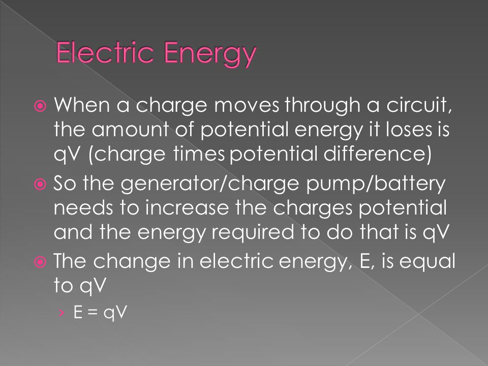  When a charge moves through a circuit, the amount of potential energy it loses is qV (charge times potential difference)  So the generator/charge pump/battery needs to increase the charges potential and the energy required to do that is qV  The change in electric energy, E, is equal to qV › E = qV