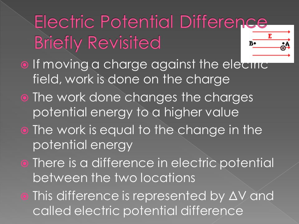  If moving a charge against the electric field, work is done on the charge  The work done changes the charges potential energy to a higher value  The work is equal to the change in the potential energy  There is a difference in electric potential between the two locations  This difference is represented by ΔV and called electric potential difference