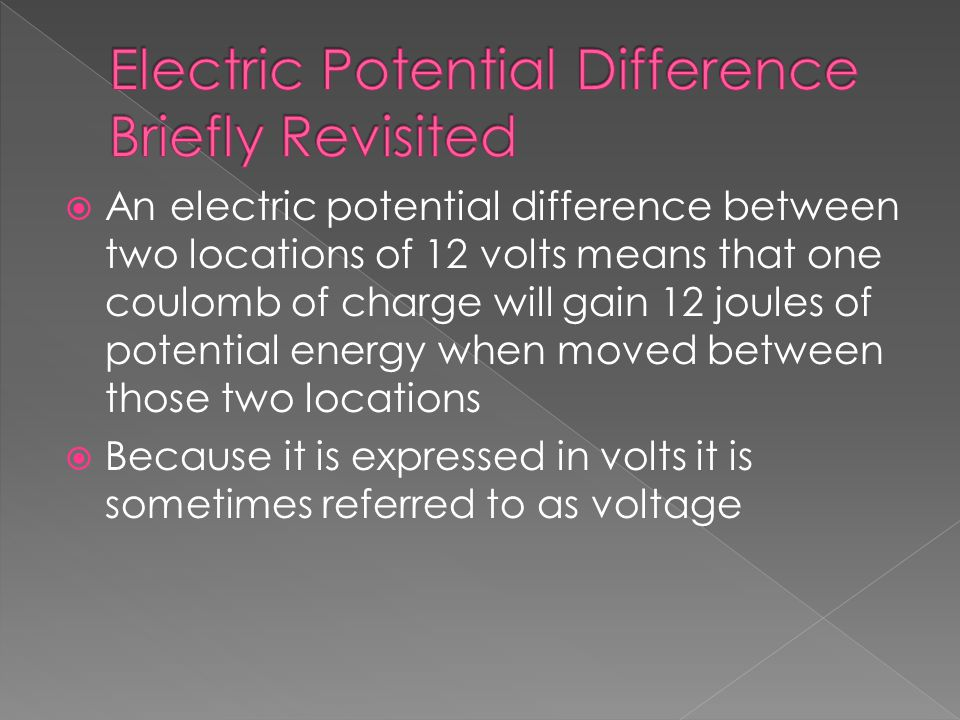  An electric potential difference between two locations of 12 volts means that one coulomb of charge will gain 12 joules of potential energy when moved between those two locations  Because it is expressed in volts it is sometimes referred to as voltage