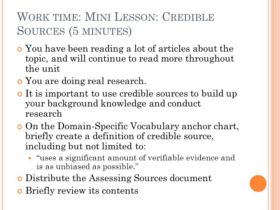 W ORK TIME : M INI L ESSON : C REDIBLE S OURCES (5 MINUTES ) You have been reading a lot of articles about the topic, and will continue to read more t