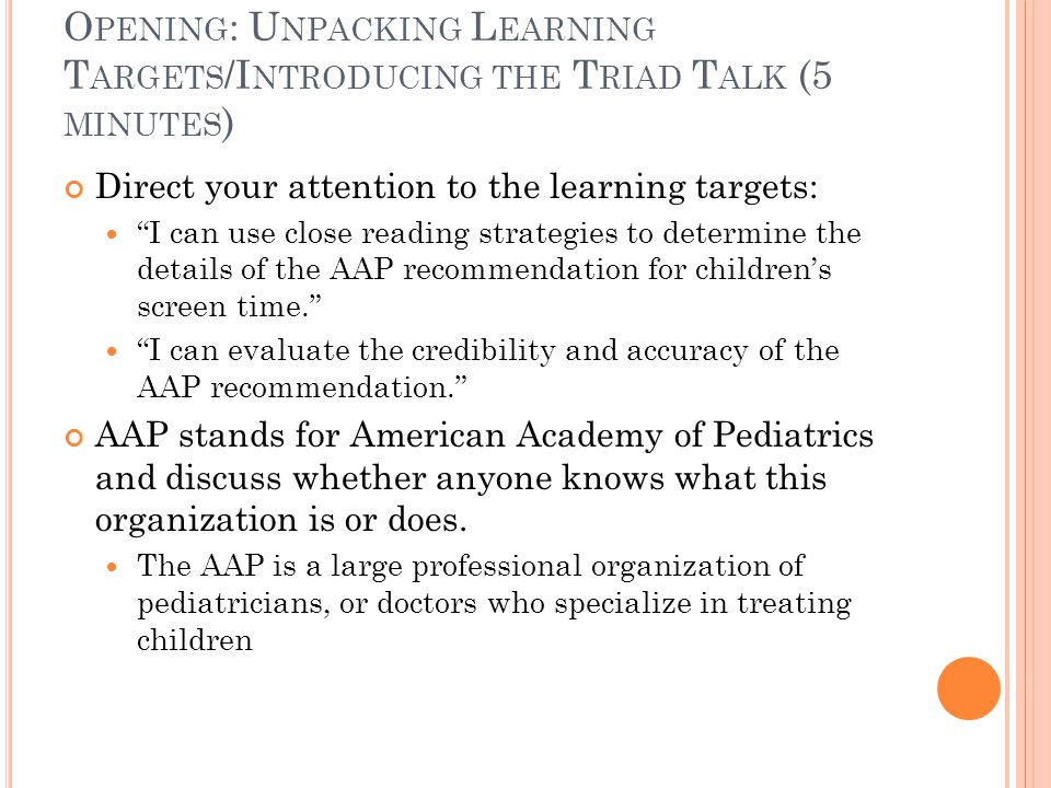 O PENING CONTINUED … The AAP makes many health recommendations based on its members' collective professional opinion and that students will look at one of those recommendations today, dealing with screen time Predict what the AAP will recommend about screen time and children's use of screen time. Clarify that screen time covers television, media, and portable media such as cell phones, tablets, and e-readers