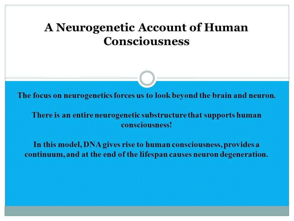 A Neurogenetic Account of Human Consciousness The focus on neurogenetics forces us to look beyond the brain and neuron. There is an entire neurogeneti