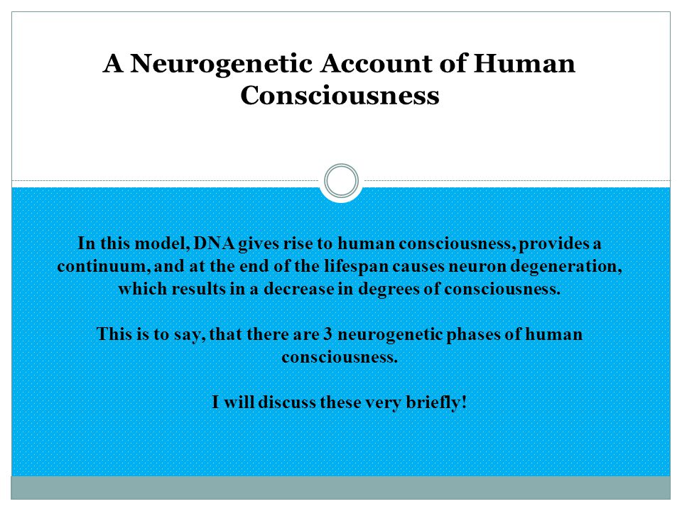 A Neurogenetic Account of Human Consciousness In this model, DNA gives rise to human consciousness, provides a continuum, and at the end of the lifesp