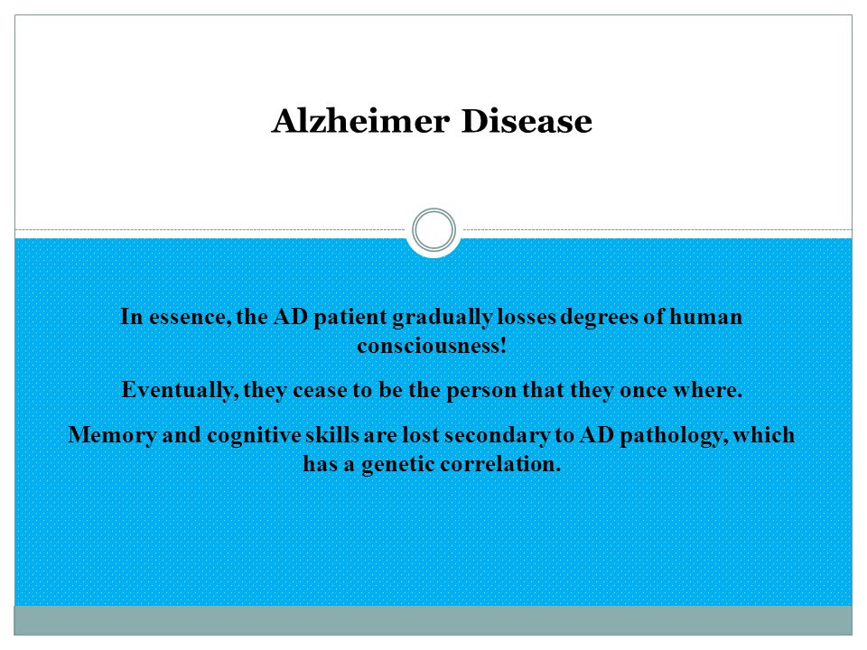 Alzheimer Disease In essence, the AD patient gradually losses degrees of human consciousness! Eventually, they cease to be the person that they once w