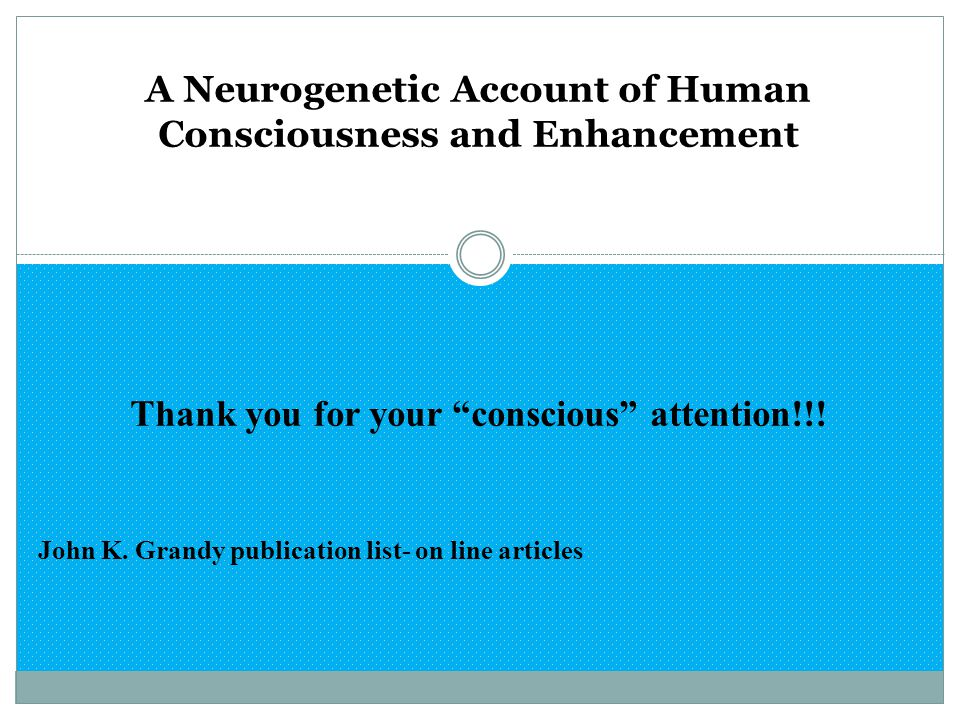 "A Neurogenetic Account of Human Consciousness and Enhancement Thank you for your ""conscious"" attention!!! John K. Grandy publication list- on line art"