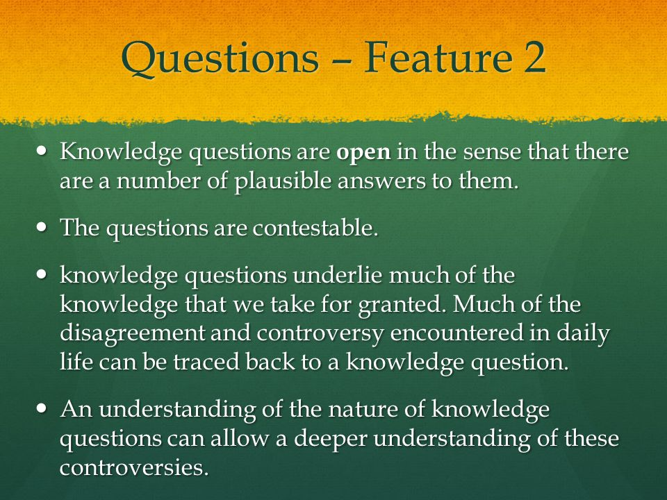 Questions – Feature 2 Knowledge questions are open in the sense that there are a number of plausible answers to them. Knowledge questions are open in