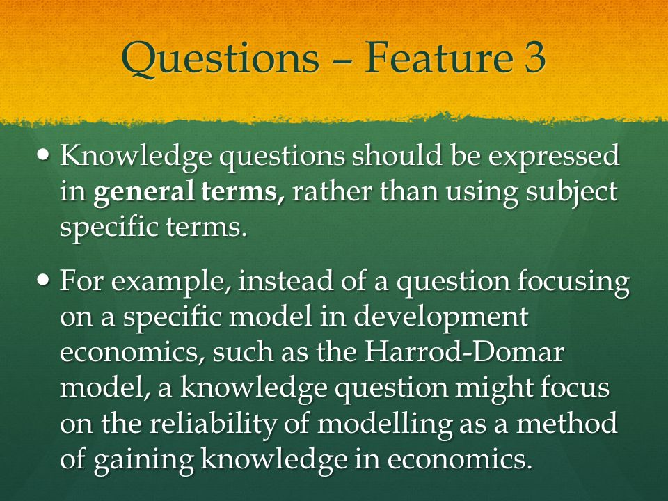 Questions – Feature 3 Knowledge questions should be expressed in general terms, rather than using subject specific terms. Knowledge questions should b