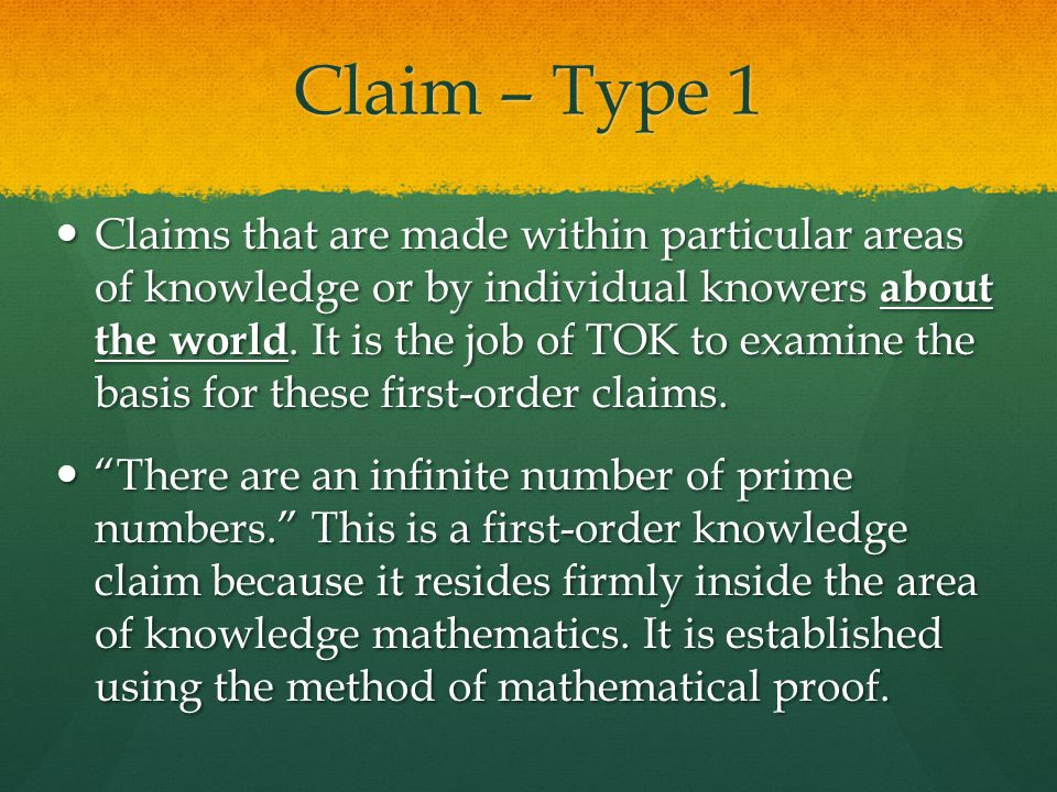 Claim – Type 1 Claims that are made within particular areas of knowledge or by individual knowers about the world. It is the job of TOK to examine the