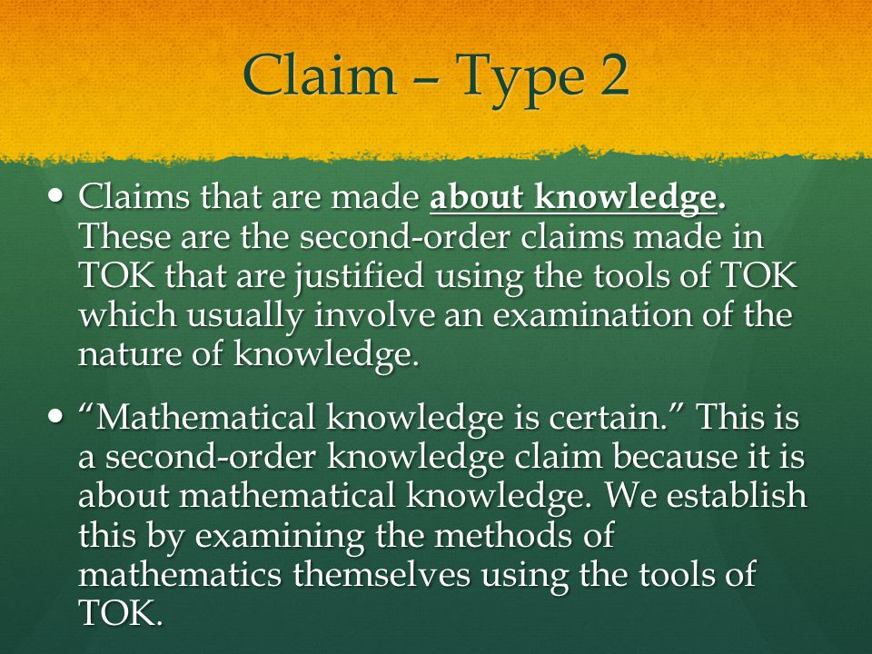 Claim – Type 2 Claims that are made about knowledge. These are the second-order claims made in TOK that are justified using the tools of TOK which usu