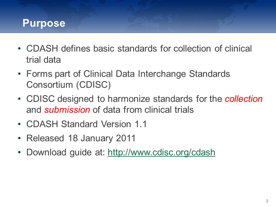 22 CDASH defines basic standards for collection of clinical trial data Forms part of Clinical Data Interchange Standards Consortium (CDISC) CDISC desi