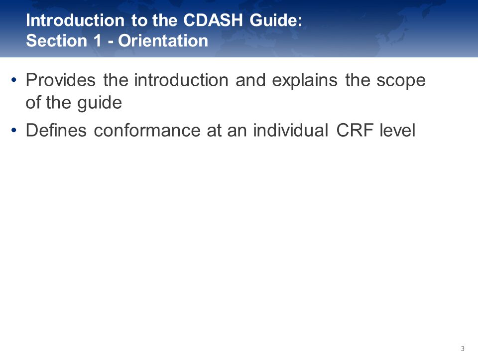 33 Provides the introduction and explains the scope of the guide Defines conformance at an individual CRF level Introduction to the CDASH Guide: Secti