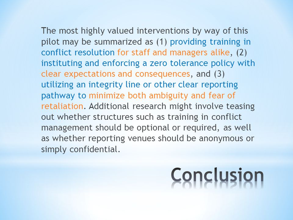 The most highly valued interventions by way of this pilot may be summarized as (1) providing training in conflict resolution for staff and managers alike, (2) instituting and enforcing a zero tolerance policy with clear expectations and consequences, and (3) utilizing an integrity line or other clear reporting pathway to minimize both ambiguity and fear of retaliation.