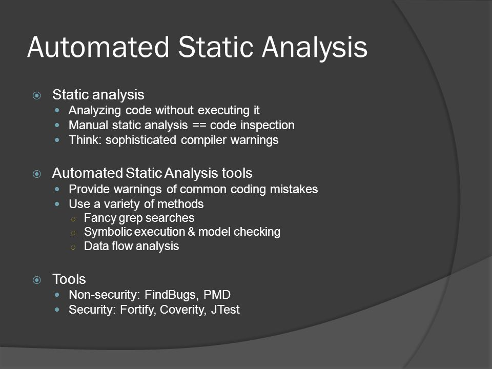 Automated Static Analysis  Static analysis Analyzing code without executing it Manual static analysis == code inspection Think: sophisticated compiler warnings  Automated Static Analysis tools Provide warnings of common coding mistakes Use a variety of methods ○ Fancy grep searches ○ Symbolic execution & model checking ○ Data flow analysis  Tools Non-security: FindBugs, PMD Security: Fortify, Coverity, JTest