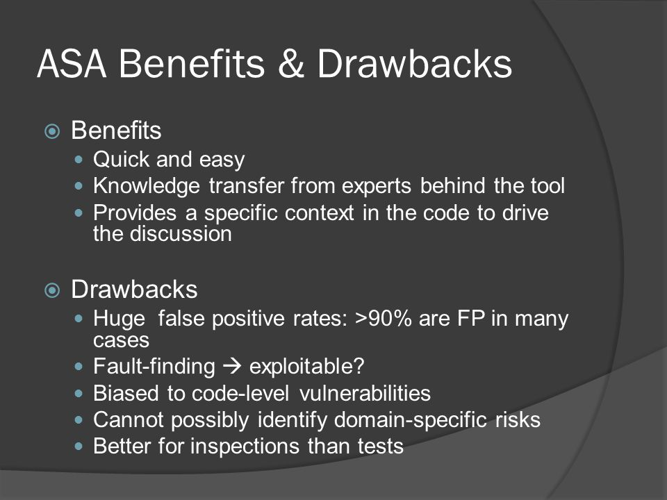 ASA Benefits & Drawbacks  Benefits Quick and easy Knowledge transfer from experts behind the tool Provides a specific context in the code to drive th