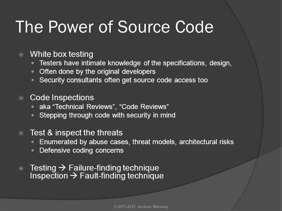 The Power of Source Code  White box testing Testers have intimate knowledge of the specifications, design, Often done by the original developers Security consultants often get source code access too  Code Inspections aka Technical Reviews , Code Reviews Stepping through code with security in mind  Test & inspect the threats Enumerated by abuse cases, threat models, architectural risks Defensive coding concerns  Testing  Failure-finding technique Inspection  Fault-finding technique © 2011-2012 Andrew Meneely
