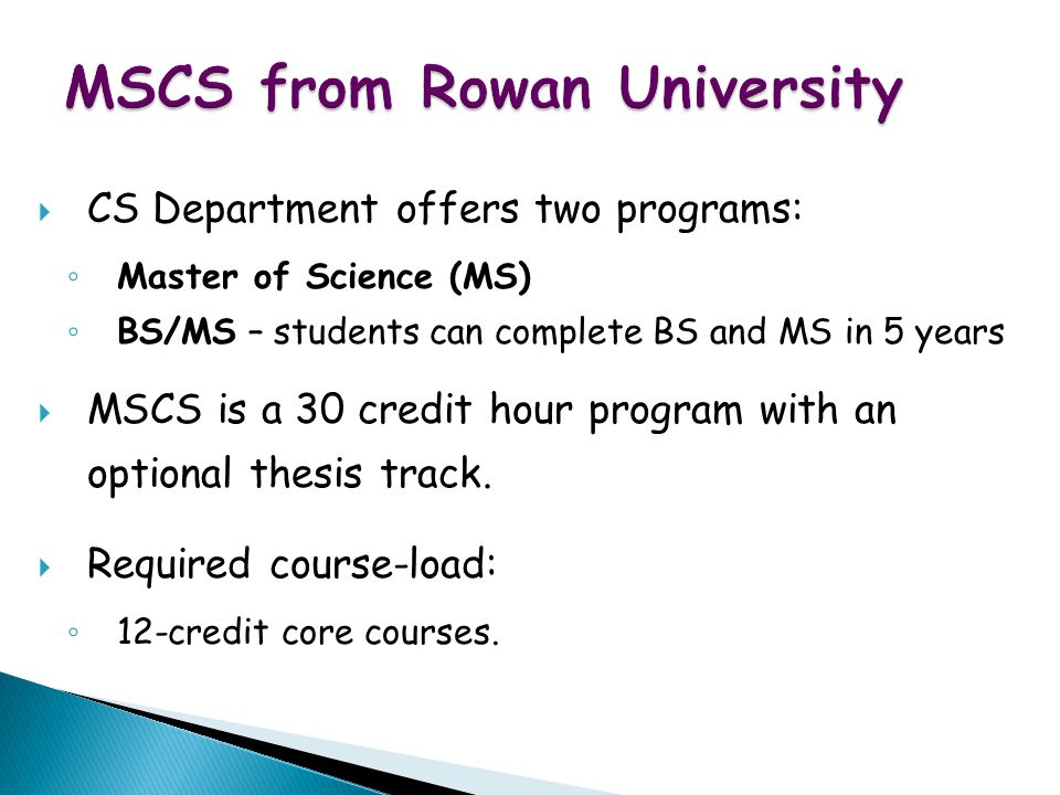 WWW Map for Exotic Vacations MSCS from Rowan University  CS Department offers two programs: ◦ Master of Science (MS) ◦ BS/MS – students can complete BS and MS in 5 years  MSCS is a 30 credit hour program with an optional thesis track.