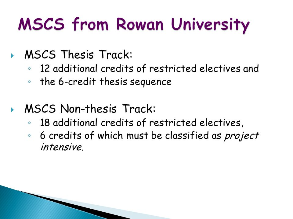 WWW Map for Exotic Vacations MSCS from Rowan University  MSCS Thesis Track: ◦ 12 additional credits of restricted electives and ◦ the 6-credit thesis sequence  MSCS Non-thesis Track: ◦ 18 additional credits of restricted electives, ◦ 6 credits of which must be classified as project intensive.