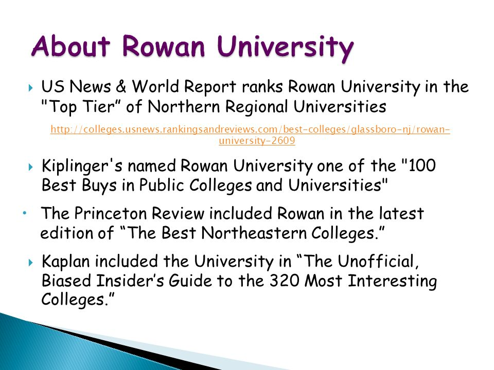 WWW Map for Exotic Vacations  US News & World Report ranks Rowan University in the Top Tier of Northern Regional Universities http://colleges.usnews.rankingsandreviews.com/best-colleges/glassboro-nj/rowan- university-2609  Kiplinger s named Rowan University one of the 100 Best Buys in Public Colleges and Universities The Princeton Review included Rowan in the latest edition of The Best Northeastern Colleges.  Kaplan included the University in The Unofficial, Biased Insider's Guide to the 320 Most Interesting Colleges.