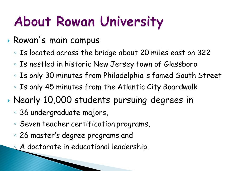 WWW Map for Exotic Vacations  Rowan s main campus ◦ Is located across the bridge about 20 miles east on 322 ◦ Is nestled in historic New Jersey town of Glassboro ◦ Is only 30 minutes from Philadelphia s famed South Street ◦ Is only 45 minutes from the Atlantic City Boardwalk  Nearly 10,000 students pursuing degrees in ◦ 36 undergraduate majors, ◦ Seven teacher certification programs, ◦ 26 master's degree programs and ◦ A doctorate in educational leadership.