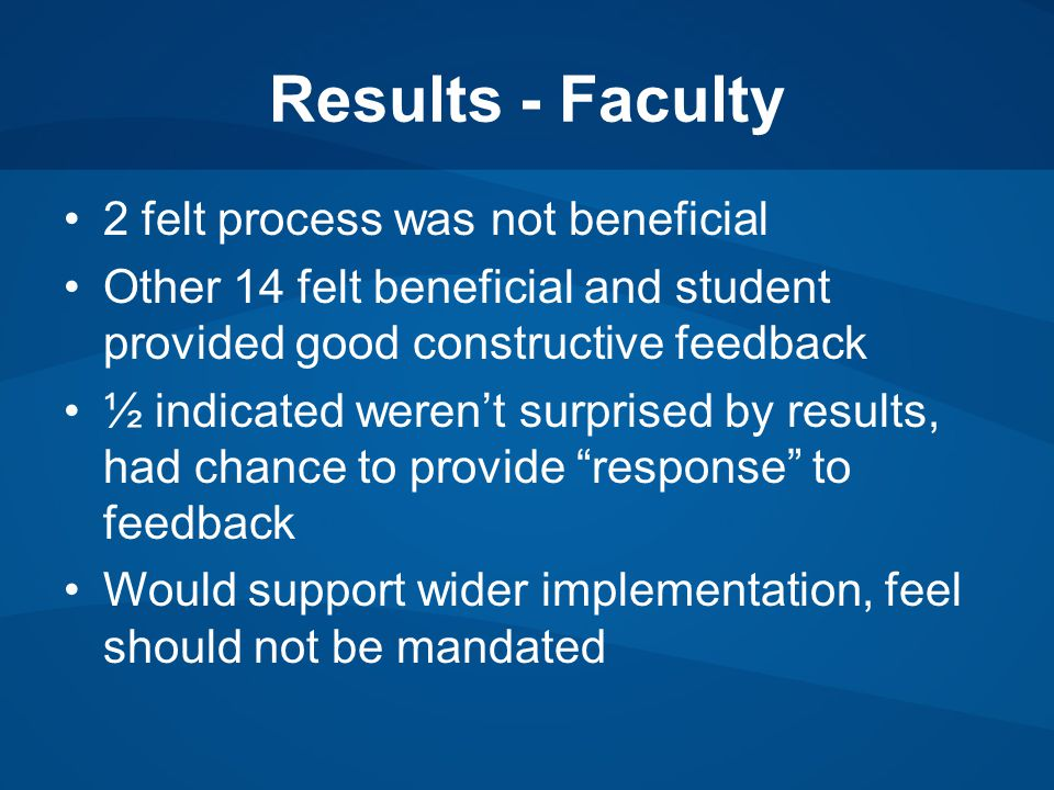 Results - Faculty 2 felt process was not beneficial Other 14 felt beneficial and student provided good constructive feedback ½ indicated weren't surprised by results, had chance to provide response to feedback Would support wider implementation, feel should not be mandated