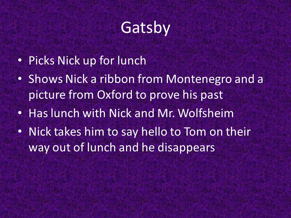 Gatsby Picks Nick up for lunch Shows Nick a ribbon from Montenegro and a picture from Oxford to prove his past Has lunch with Nick and Mr.