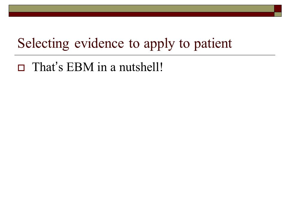 Selecting evidence to apply to patient  That's EBM in a nutshell!