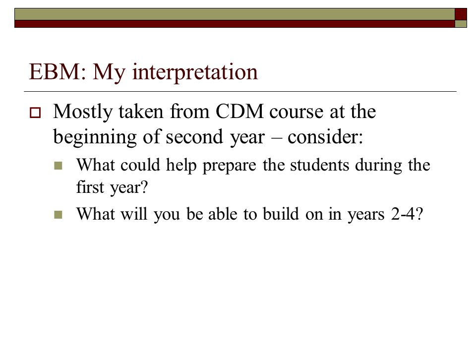 EBM: My interpretation  Mostly taken from CDM course at the beginning of second year – consider: What could help prepare the students during the first year.