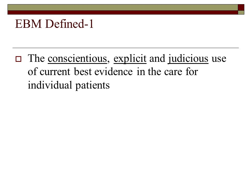 EBM Defined-1  The conscientious, explicit and judicious use of current best evidence in the care for individual patients