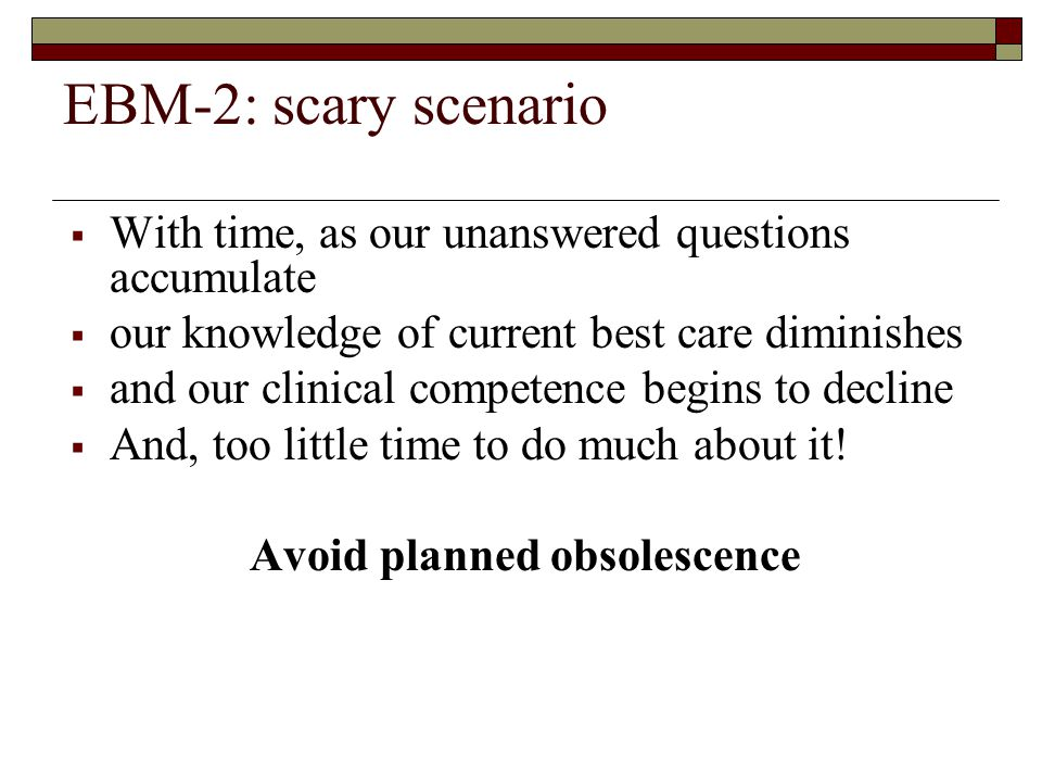 EBM-2: scary scenario  With time, as our unanswered questions accumulate  our knowledge of current best care diminishes  and our clinical competence begins to decline  And, too little time to do much about it.